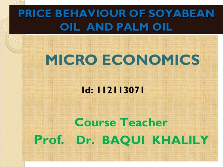 PRICE BEHAVIOUR OF SOYABEAN       OIL AND PALM OIL   MICRO ECONOMICS        Id: 112113071        Course Teacher  Prof. Dr....