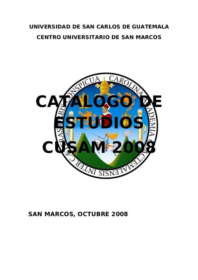 UNIVERSIDAD DE SAN CARLOS DE GUATEMALA  CENTRO UNIVERSITARIO DE SAN MARCOS CATALOGO DE   ESTUDIOS   CUSAM 2008SAN MARCOS, ...