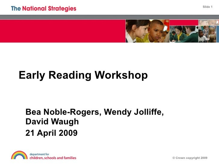 Early Reading Workshop Bea Noble-Rogers, Wendy Jolliffe, David Waugh 21 April 2009