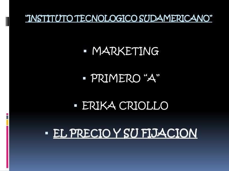 """""""INSTITUTO TECNOLOGICO SUDAMERICANO""""<br />MARKETING<br />PRIMERO """"A""""<br />ERIKA CRIOLLO<br />EL PRECIO Y SU FIJACION<br />"""