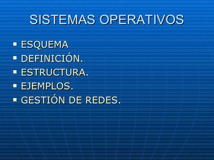 SISTEMAS OPERATIVOS <ul><li>ESQUEMA </li></ul><ul><li>DEFINICIÓN. </li></ul><ul><li>ESTRUCTURA. </li></ul><ul><li>EJEMPLOS...