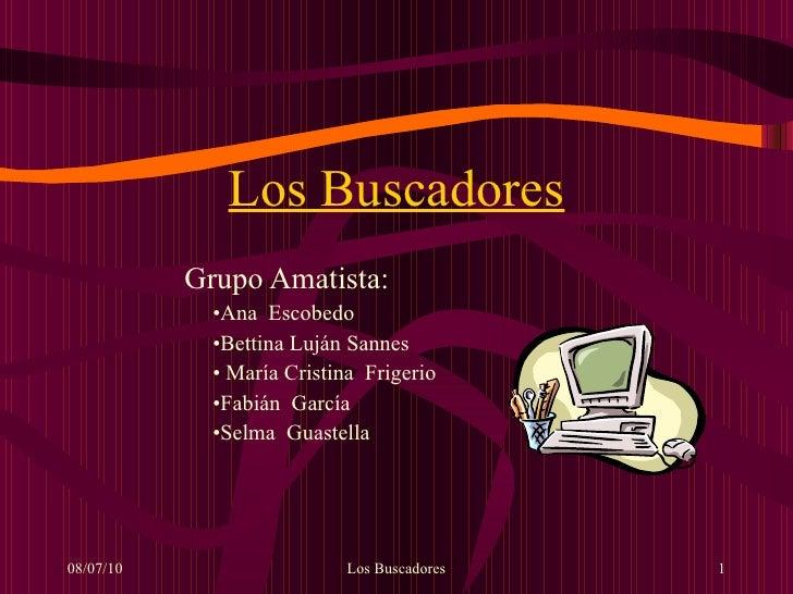 Los Buscadores <ul><li>Grupo Amatista: </li></ul><ul><ul><ul><ul><ul><li>Ana  Escobedo </li></ul></ul></ul></ul></ul><ul><...