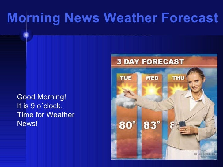 Morning News Weather Forecast Good Morning!  It is 9 o´clock.  Time for Weather News!