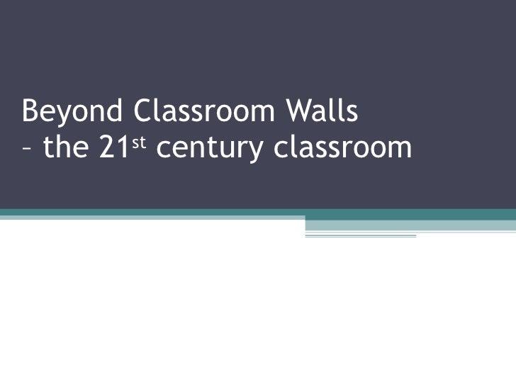Beyond Classroom Walls  – the 21 st  century classroom