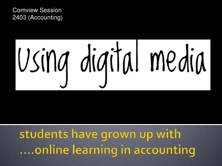 Comview Session 2403 (Accounting)<br />students have grown up with ....online learning in accounting<br />