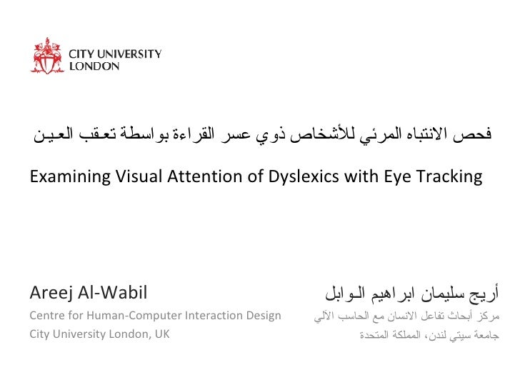 Examining Visual Attention of Dyslexics with Eye Tracking Areej Al-Wabil Centre for Human-Computer Interaction Design City...