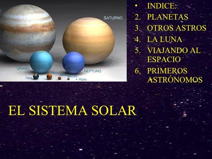 EL SISTEMA SOLAR <ul><li>INDICE: </li></ul><ul><li>PLANETAS </li></ul><ul><li>OTROS ASTROS </li></ul><ul><li>LA LUNA </li>...
