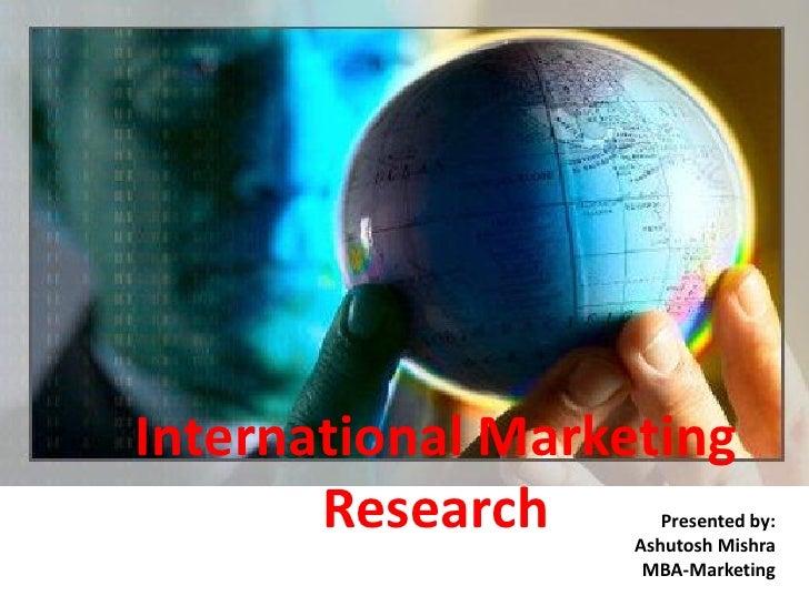 International Marketing        Research       Presented by:                    Ashutosh Mishra                     MBA-Mar...
