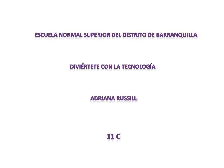 Escuela normal superior del distrito de barranquilla<br />Diviértete con la tecnología<br />Adriana russill<br />11 c<br />