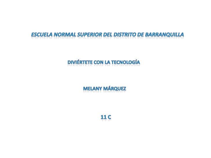 Escuela normal superior del distrito de barranquilla<br />Diviértete con la tecnología <br />Melany Márquez<br />11 c<br />