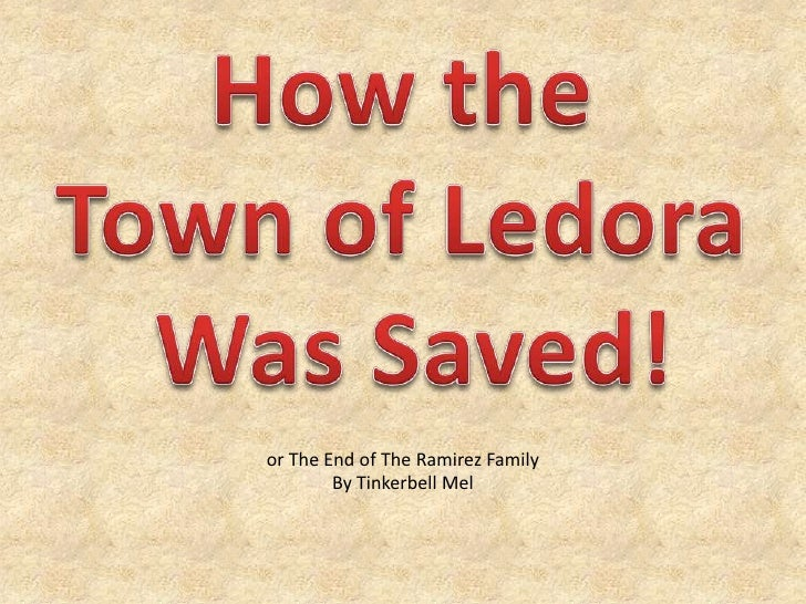 How the <br />Town of Ledora <br />Was Saved!<br />or The End of The Ramirez Family<br />By Tinkerbell Mel<br />