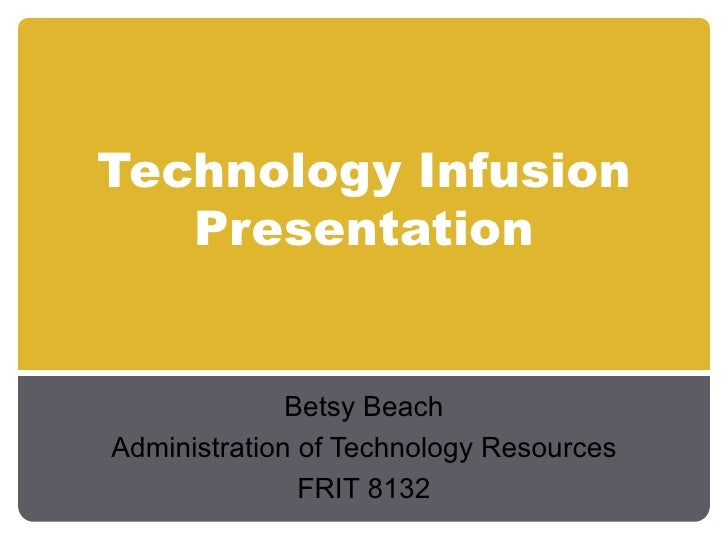 Technology Infusion Presentation Betsy Beach Administration of Technology Resources FRIT 8132