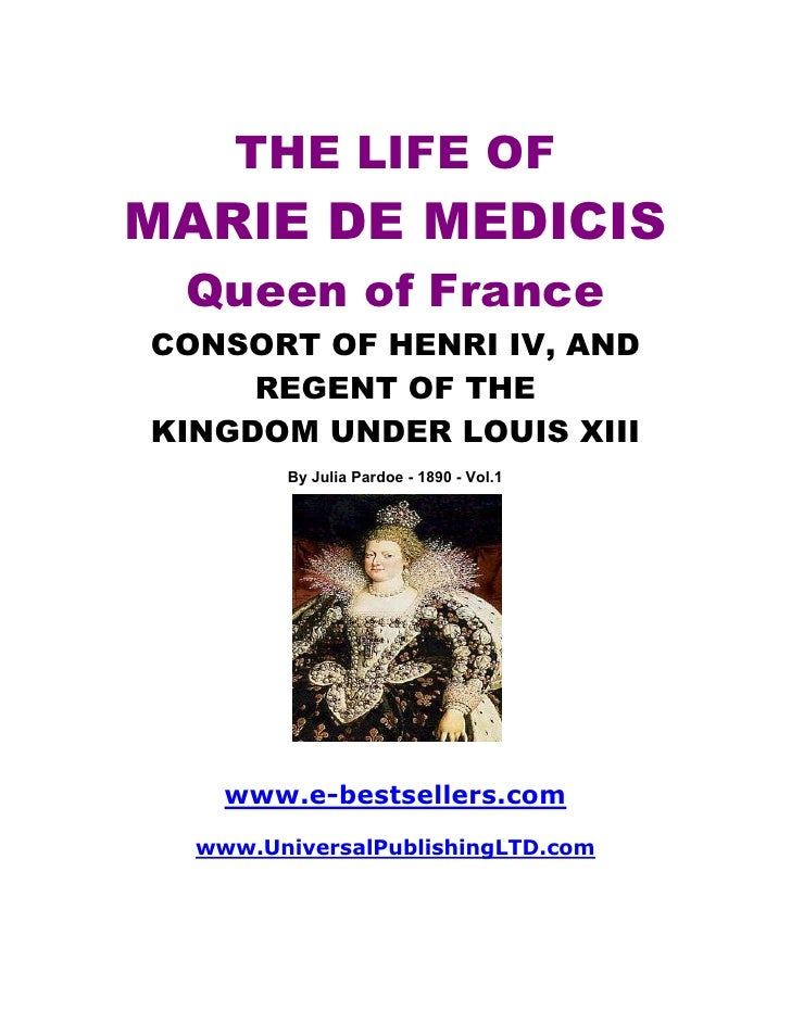 THE LIFE OF MARIE DE MEDICIS  Queen of France CONSORT OF HENRI IV, AND      REGENT OF THE KINGDOM UNDER LOUIS XIII        ...