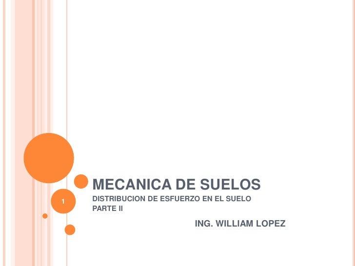 MECANICA DE SUELOS<br />DISTRIBUCION DE ESFUERZO EN EL SUELO<br />PARTE II<br />ING. WILLIAM LOPEZ<br />1<br />