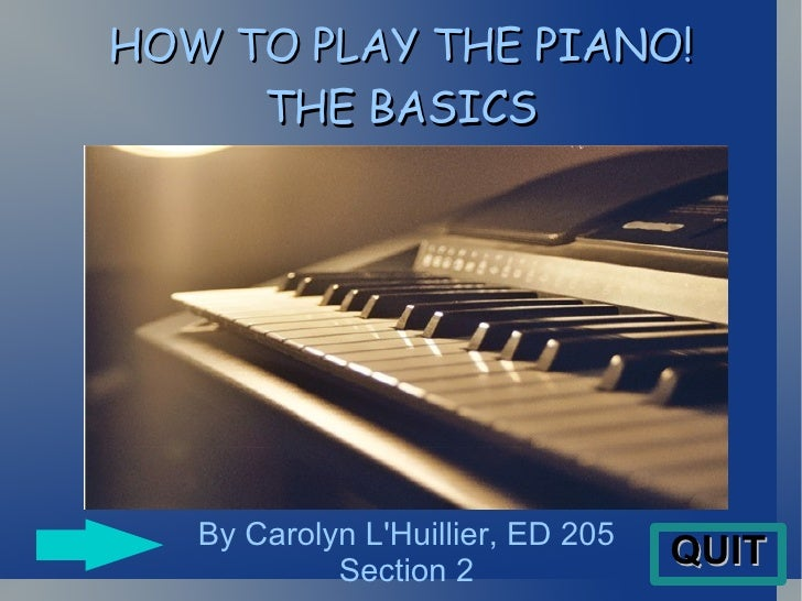 HOW TO PLAY THE PIANO! THE BASICS By Carolyn L'Huillier, ED 205 Section 2 QUIT