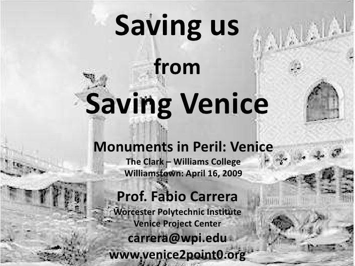 Saving us  from   Saving Venice Prof. Fabio Carrera Worcester Polytechnic Institute Venice Project Center [email_address] ...