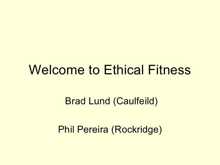 Welcome to Ethical Fitness Brad Lund (Caulfeild) Phil Pereira (Rockridge)