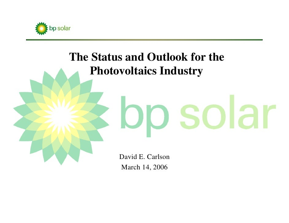 The Status and Outlook for the     Photovoltaics Industry              David E. Carlson          March 14, 2006