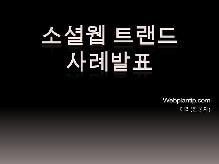 소셜웹트랜드<br />사례발표<br />Webplantip.com<br />어라(현웅재)<br />