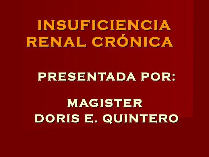 INSUFICIENCIA RENAL CRÓNICA   PRESENTADA POR: MAGISTER  DORIS E. QUINTERO