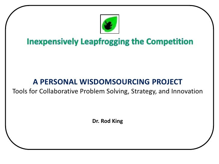 Inexpensively Leapfrogging the Competition<br />A PERSONAL WISDOMSOURCING PROJECT Tools for Collaborative Problem Solving,...