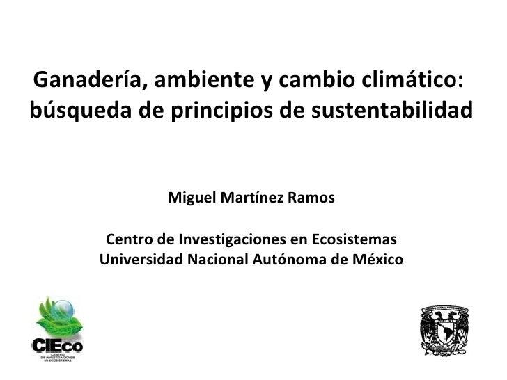 Ganadería, ambiente y cambio climático:  búsqueda de principios de sustentabilidad Miguel Martínez Ramos Centro de Investi...