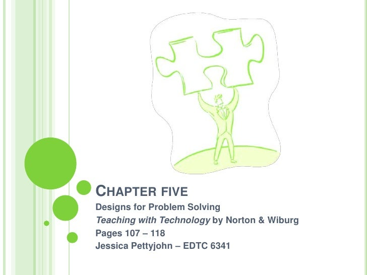 Chapter five<br />Designs for Problem Solving <br />Teaching with Technology by Norton & Wiburg<br />Pages 107 – 118<br />...