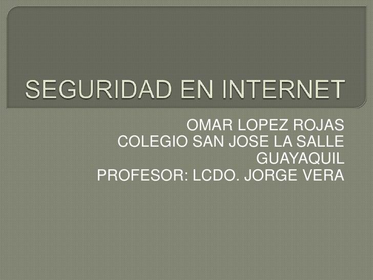 SEGURIDAD EN INTERNET<br />OMAR LOPEZ ROJAS<br />COLEGIO SAN JOSE LA SALLE GUAYAQUIL<br />PROFESOR: LCDO. JORGE VERA<br />