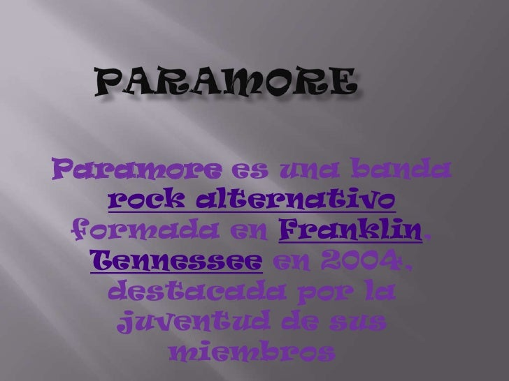 paramore<br />Paramorees una banda rock alternativo formada en Franklin, Tennessee en 2004, destacada por la juventud de s...