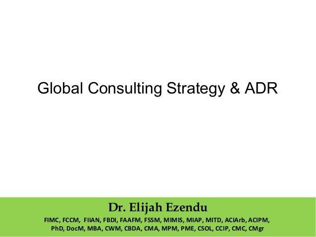 Global Consulting Strategy & ADR  Dr. Elijah Ezendu  FIMC, FCCM, FIIAN, FBDI, FAAFM, FSSM, MIMIS, MIAP, MITD, ACIArb, ACIP...
