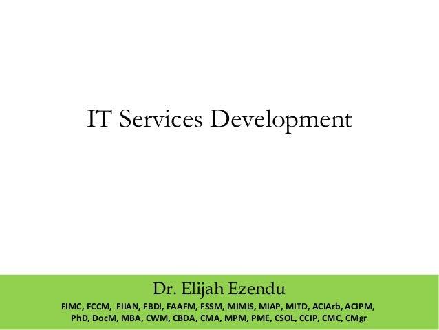 IT Services Development  Dr. Elijah Ezendu  FIMC, FCCM, FIIAN, FBDI, FAAFM, FSSM, MIMIS, MIAP, MITD, ACIArb, ACIPM,  PhD, ...