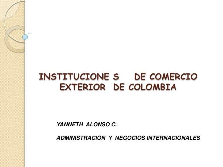 INSTITUCIONE S    DE COMERCIO  EXTERIOR  DE COLOMBIA<br />YANNETH  ALONSO C.<br />ADMINISTRACIÓN  Y  NEGOCIOS INTERNACIONA...