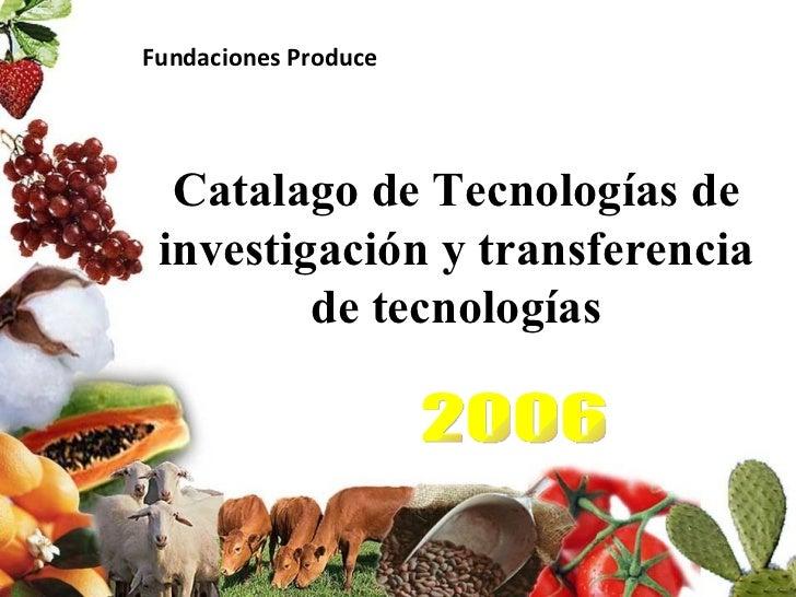 Catalago de Tecnologías de investigación y transferencia de tecnologías 2006 Fundaciones Produce