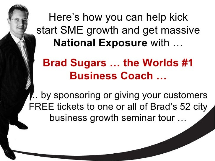 Here's how you can help kick start SME growth and get massive  National Exposure  with   … Brad Sugars … the Worlds #1 Bus...