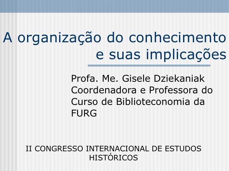 A organização do conhecimento e suas implicações Profa. Me. Gisele Dziekaniak Coordenadora e Professora do Curso de Biblio...