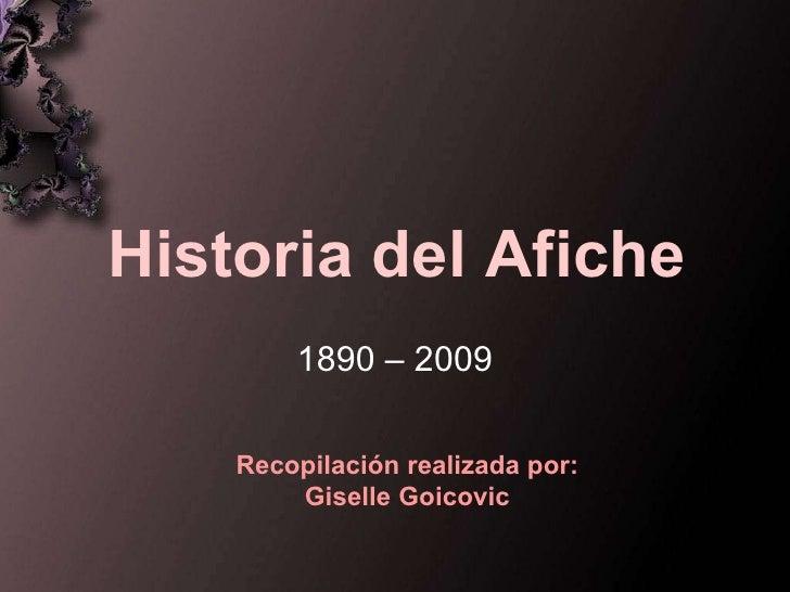 Historia del Afiche 1890 – 2009 Recopilación realizada por: Giselle Goicovic