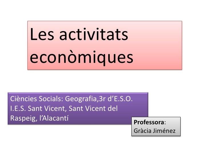 Les activitats econòmiques<br />Ciències Socials: Geografia,3r d'E.S.O.<br />I.E.S. Sant Vicent, Sant Vicent del Raspeig, ...