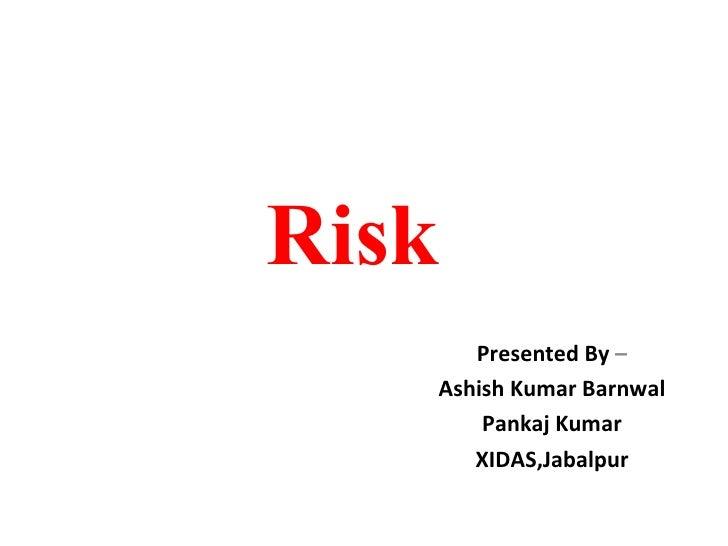 Risk  Presented By  – Ashish Kumar Barnwal Pankaj Kumar XIDAS,Jabalpur