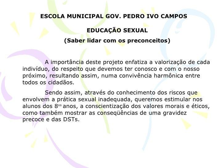 ESCOLA MUNICIPAL GOV. PEDRO IVO CAMPOS EDUCAÇÃO SEXUAL (Saber lidar com os preconceitos) A importância deste projeto enfat...