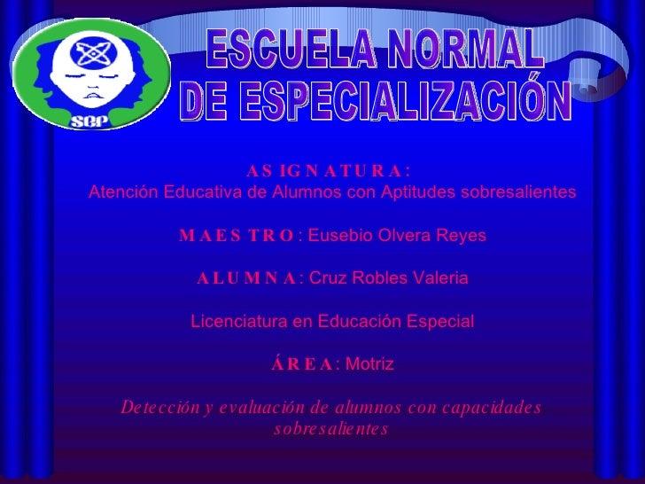 ESCUELA NORMAL DE ESPECIALIZACIÓN ASIGNATURA:  Atención Educativa de Alumnos con Aptitudes sobresalientes MAESTRO : Eusebi...