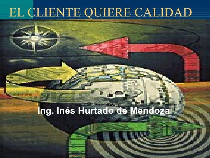 EL CLIENTE QUIERE  CALIDAD Ing. Inés Hurtado de Mendoza