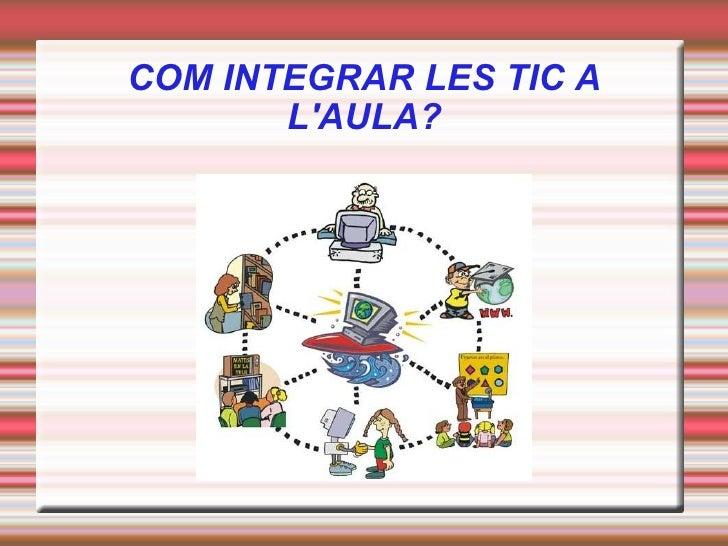 COM INTEGRAR LES TIC A L'AULA?