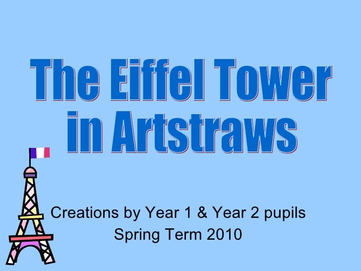 Creations by Year 1 & Year 2 pupils Spring Term 2010 The Eiffel Tower in Artstraws