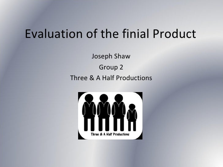 Evaluation of the finial Product Joseph Shaw Group 2 Three & A Half Productions