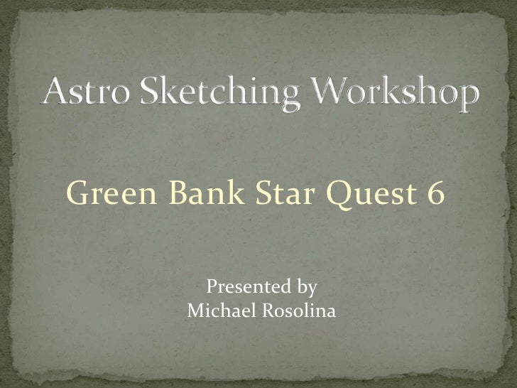 Astro Sketching Workshop<br />Green Bank Star Quest 6<br />Presented by<br />Michael Rosolina<br />
