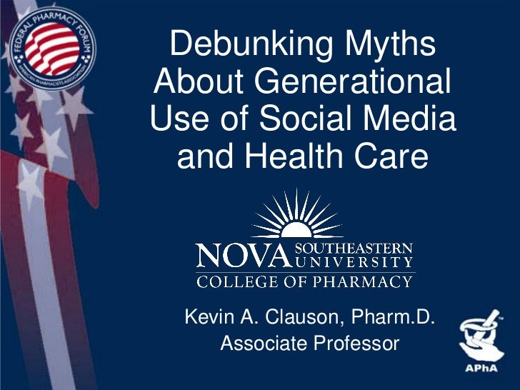 Debunking Myths About Generational Use of Social Media  and Health Care      Kevin A. Clauson, Pharm.D.      Associate Pro...