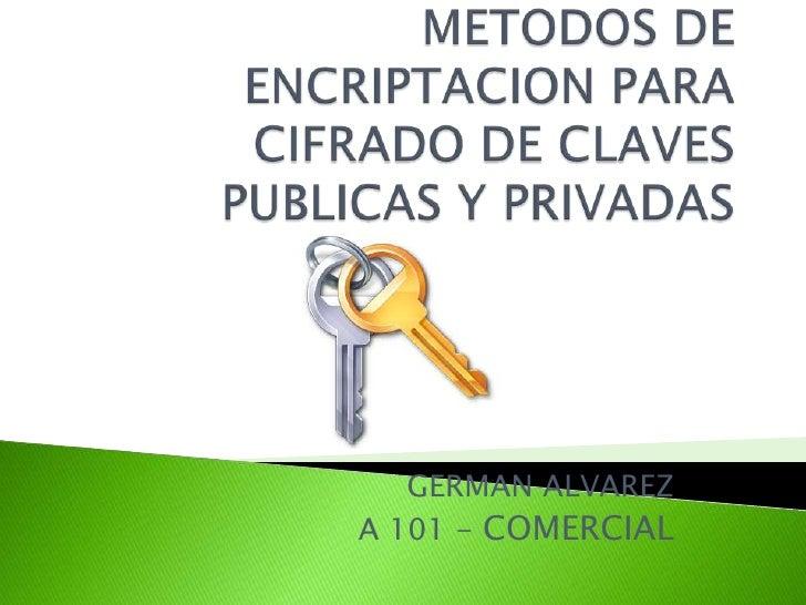 METODOS DE ENCRIPTACION PARA CIFRADO DE CLAVES PUBLICAS Y PRIVADAS<br />GERMAN ALVAREZ<br />A 101 - COMERCIAL<br />