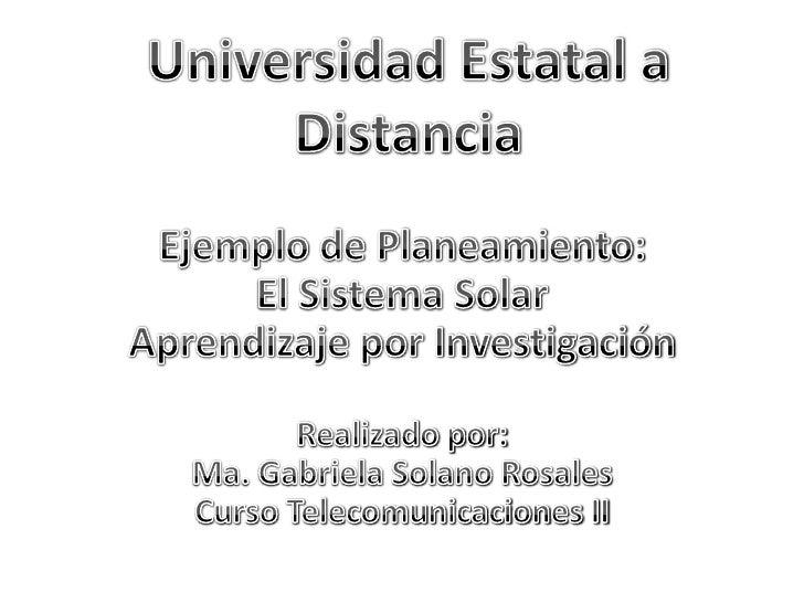 Ejemplo de Planeamiento: El Sistema Solar Aprendizaje por InvestigaciónRealizado por:Ma. Gabriela Solano RosalesCurso Tele...