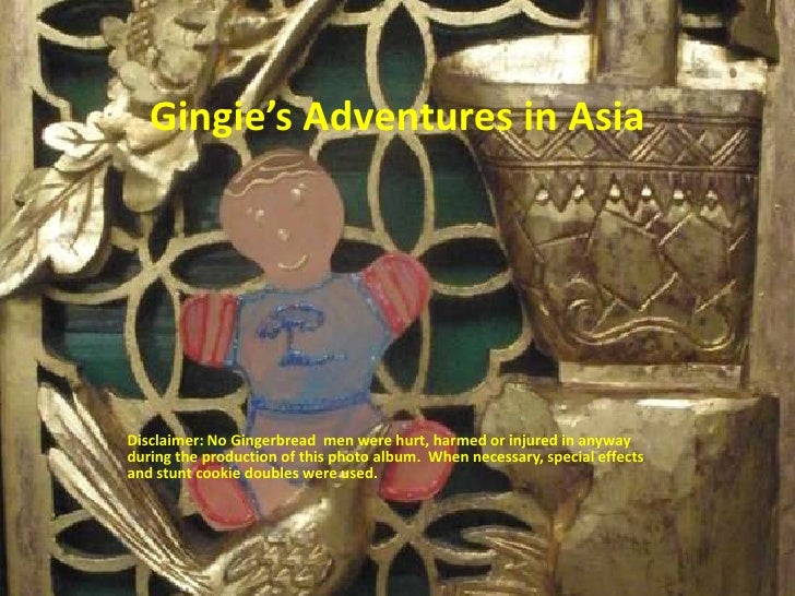 Gingie'sAdventures in Asia<br />Disclaimer: No Gingerbread  men were hurt, harmed or injured in anyway during the producti...