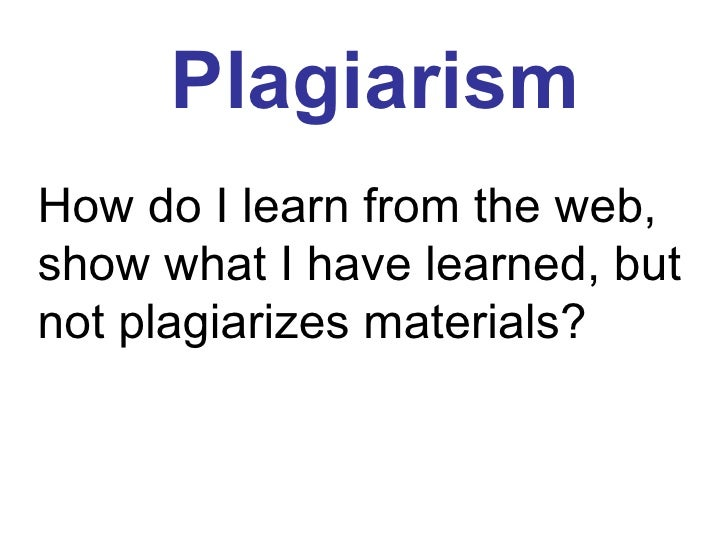 How do I learn from the web, show what I have learned, but not plagiarizes materials? Plagiarism